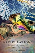 Articulations: On The Utilisation and Meaning of Psychedelics ebook by Julian Palmer