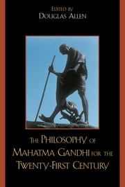 The Philosophy of Mahatma Gandhi for the Twenty-First Century ebook by Douglas Allen,Bhikhu Parekh,Anthony Parel,Vinit Haksar,Richard L. Johnson,Nicholas F. Gier,Fred Dallmayr,Joseph Prabhu,Naresh Dadhich,Makarand Paranjape,Margaret Chatterjee,M V. Naidu