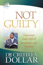 Not Guilty - Experience God's Gift of Acceptance and Freedom ebook by Creflo A. Dollar