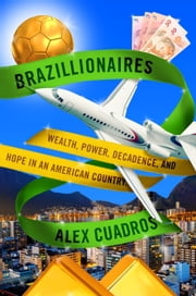Brazillionaires - Wealth, Power, Decadence, and Hope in an American Country ebook by Alex Cuadros