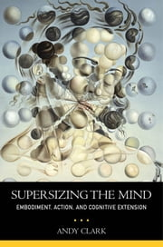 Supersizing the Mind - Embodiment, Action, and Cognitive Extension ebook by Andy Clark