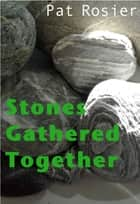 Stones Gathered Together ebook by Pat Rosier