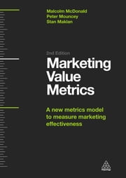 Marketing Value Metrics - A New Metrics Model to Measure Marketing Effectiveness ebook by Malcolm McDonald,Peter Mouncey,Stan Maklan