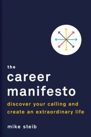 The Career Manifesto - Discover Your Calling and Create an Extraordinary Life ebook by Mike Steib