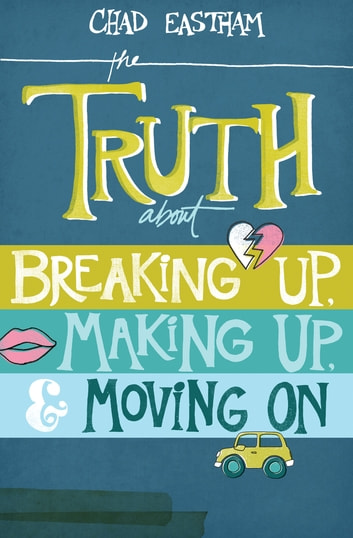 The Truth About Breaking Up, Making Up, and Moving On ebook by Chad Eastham