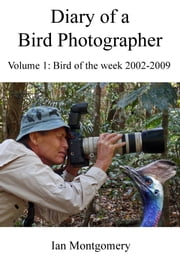 Diary of a Bird Photographer - Volume 1, Bird of the Week Posts 2002-2009 ebook by Ian Montgomery