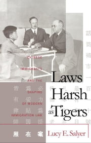 Laws Harsh As Tigers - Chinese Immigrants and the Shaping of Modern Immigration Law ebook by Lucy E. Salyer