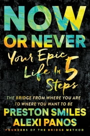 Now or Never - Create an Epic Life in Five Steps ebook by Preston Smiles,Alexi Panos