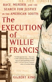 The Execution of Willie Francis - Race, Murder, and the Search for Justice in the American South ebook by Gilbert King