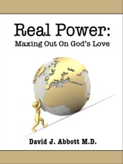 Real Power: Maxing Out On God's Love ebook by David J. Abbott M.D.