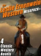 The Leslie Ernenwein Western MEGAPACK®: 4 Great Western Novels ebook by Leslie Ernenwein