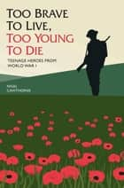 Too Brave to Live, Too Young to Die - Teenage Heroes From WWI ebook by