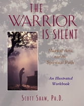 The Warrior Is Silent - Martial Arts and the Spiritual Path ebook by Scott Shaw, Ph.D.