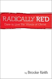 Radically Red - Dare to Live the Words of Christ ebook by Brooke Keith