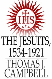 The Jesuits, 1534-1921 - A History of the Society of Jesus from its Foundation to the Present Time ebook by Thomas J. Campbell