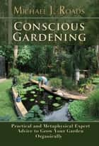 Conscious Gardening: Practical and Metaphysical Expert Advice to Grow Your Garden Organically ebook by Michael J Roads
