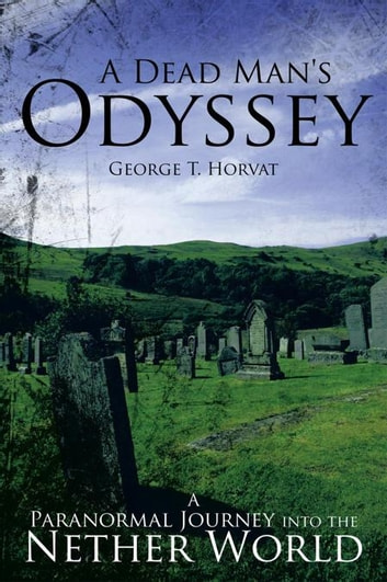A Dead Man's Odyssey - A Paranormal Journey into the Nether World ebook by George T. Horvat