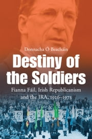 Destiny of the Soldiers – Fianna Fáil, Irish Republicanism and the IRA, 1926–1973: The History of Ireland's Largest and Most Successful Political Party ebook by Donnacha Ó Beacháin