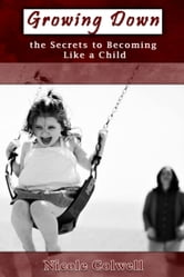 Growing Down: The Secrets to Becoming Like a Child ebook by Nicole Colwell