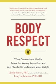 Body Respect - What Conventional Health Books Get Wrong, Leave Out, and Just Plain Fail to Understand about Weight ebook by Linda Bacon,Lucy  Aphramor