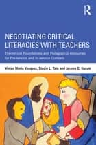 Negotiating Critical Literacies with Teachers - Theoretical Foundations and Pedagogical Resources for Pre-Service and In-Service Contexts ebook by Vivian Maria Vasquez, Stacie L. Tate, Jerome C. Harste