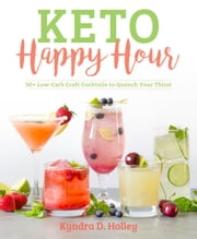 Keto Happy Hour - 50+ Low-Carb Craft Cocktails to Quench Your Thirst ebook by Kyndra Holley