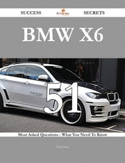 BMW X6 51 Success Secrets - 51 Most Asked Questions On BMW X6 - What You Need To Know ebook by Tony Sears