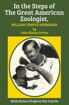 In the Steps of The Great American Zoologist, William Temple Hornaday ebook by William Temple Hornaday,Kathleen Elgin