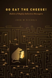 Go Eat The Cheese!: Habits of Highly Defective Managers ebook by John Nichols