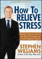 How To Relieve Stress: Reliable Tips For You To Be Able To Finally Live A Life Without Worries ebook by Stephen Williams