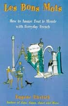 Les Bons Mots - How to Amaze Tout Le Monde with Everyday French ebook by Eugene Ehrlich