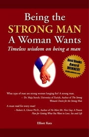 Being the Strong Man A Woman Wants - Timeless wisdom on being a man ebook by Elliott Katz