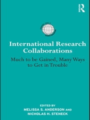 International Research Collaborations - Much to be Gained, Many Ways to Get in Trouble ebook by Melissa S. Anderson,Nicholas H. Steneck