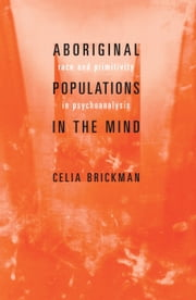 ABORIGINAL POPULATIONS IN THE MIND - Race and Primitivity in Psychoanalysis ebook by Celia Brickman