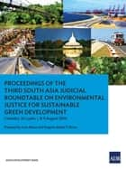 Proceedings of the Third South Asia Judicial Roundtable on Environmental Justice for Sustainable Green Development ebook by Asian Development Bank