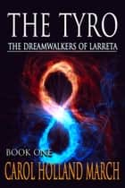 The Tyro: The Dreamwalkers of Larreta, Book 1 ebook by Carol Holland March