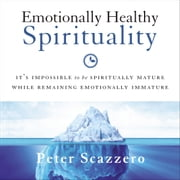 Emotionally Healthy Spirituality - It's Impossible to Be Spiritually Mature, While Remaining Emotionally Immature audiobook by Peter Scazzero