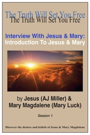 Interview with Jesus & Mary: Introduction to Jesus & Mary Session 1 ebook by Jesus (AJ Miller),Mary Magdalene (Mary Luck)