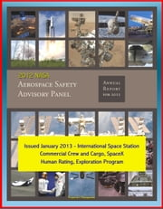 2012 NASA Aerospace Safety Advisory Panel (ASAP) Annual Report, Issued January 2013 - International Space Station, Commercial Crew and Cargo, SpaceX, Human Rating, Exploration Program ebook by Progressive Management