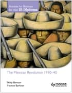 Access to History for the IB Diploma: The Mexican Revolution 1884-1940 ebook by Philip Benson,Yvonne Berliner