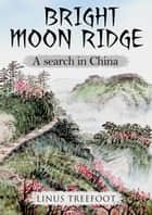 Bright Moon Ridge - A Search in China ebook by Linus Treefoot