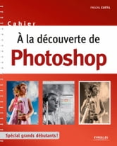 A la découverte de Photoshop - Spécial grands débutants ! ebook by Pascal Curtil
