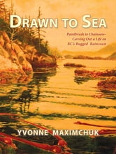 Drawn to Sea - Paintbrush to Chainsaw—Carving Out a Life on BC's Rugged Raincoast ebook by Yvonne Maximchuk
