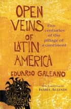 Open Veins of Latin America - Five Centuries of the Pillage of a Continent ebook by Eduardo Galeano