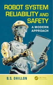 Robot System Reliability and Safety: A Modern Approach ebook by Dhillon, B.S.