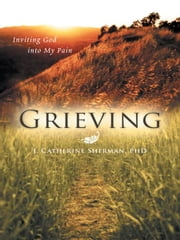 Grieving - Inviting God into My Pain ebook by J. Catherine Sherman, PhD