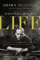 Wrestling for My Life - The Legend, the Reality, and the Faith of a WWE Superstar ebook by Shawn Michaels, David Thomas
