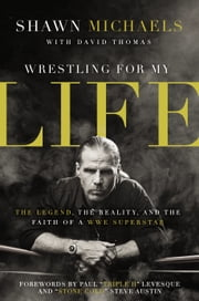 Wrestling for My Life - The Legend, the Reality, and the Faith of a WWE Superstar ebook by Shawn Michaels,David Thomas