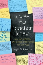 I Wish My Teacher Knew - How One Question Can Change Everything for Our Kids ebook by Kyle Schwartz