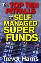 The Top Ten Pitfalls of Self Managed Super Funds ebook by Trevor Harris